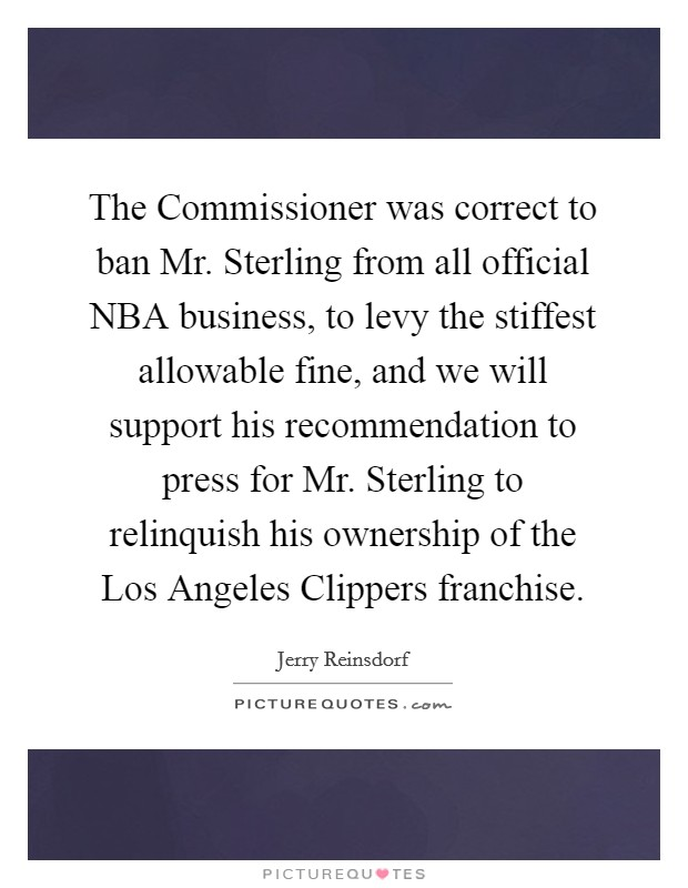 The Commissioner was correct to ban Mr. Sterling from all official NBA business, to levy the stiffest allowable fine, and we will support his recommendation to press for Mr. Sterling to relinquish his ownership of the Los Angeles Clippers franchise Picture Quote #1