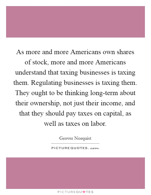 As more and more Americans own shares of stock, more and more Americans understand that taxing businesses is taxing them. Regulating businesses is taxing them. They ought to be thinking long-term about their ownership, not just their income, and that they should pay taxes on capital, as well as taxes on labor Picture Quote #1