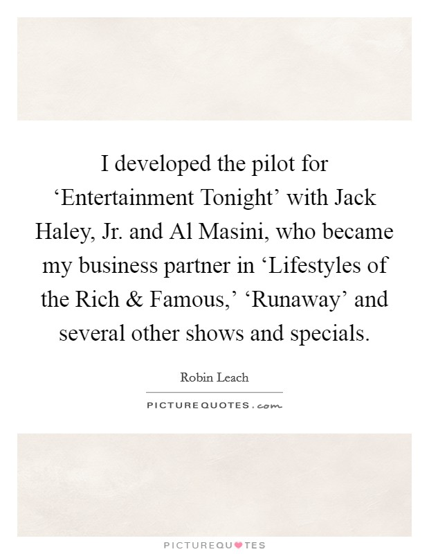 I developed the pilot for 'Entertainment Tonight' with Jack Haley, Jr. and Al Masini, who became my business partner in 'Lifestyles of the Rich and Famous,' 'Runaway' and several other shows and specials Picture Quote #1