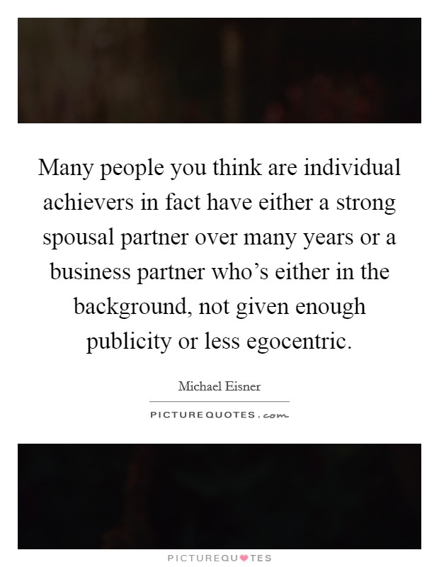 Many people you think are individual achievers in fact have either a strong spousal partner over many years or a business partner who's either in the background, not given enough publicity or less egocentric Picture Quote #1