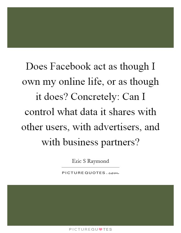 Does Facebook act as though I own my online life, or as though it does? Concretely: Can I control what data it shares with other users, with advertisers, and with business partners? Picture Quote #1