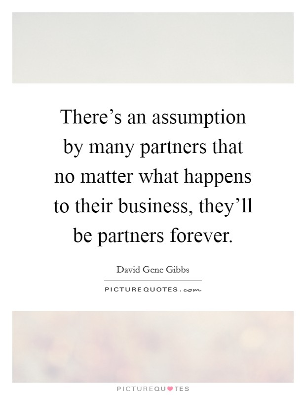 There's an assumption by many partners that no matter what happens to their business, they'll be partners forever Picture Quote #1