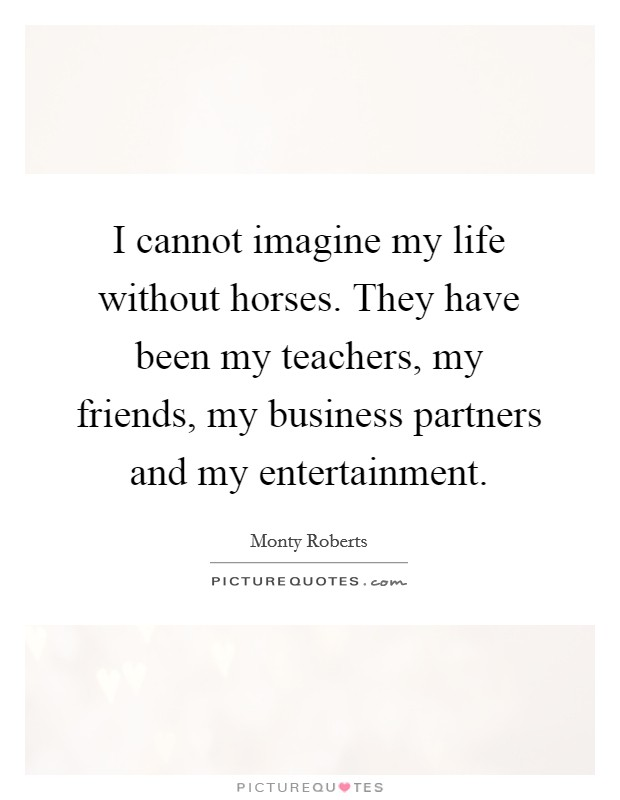 I cannot imagine my life without horses. They have been my teachers, my friends, my business partners and my entertainment Picture Quote #1