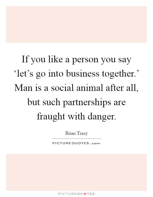 If you like a person you say 'let's go into business together.' Man is a social animal after all, but such partnerships are fraught with danger Picture Quote #1
