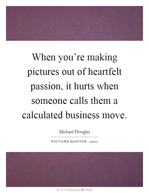 When you're making pictures out of heartfelt passion, it hurts when someone calls them a calculated business move Picture Quote #1