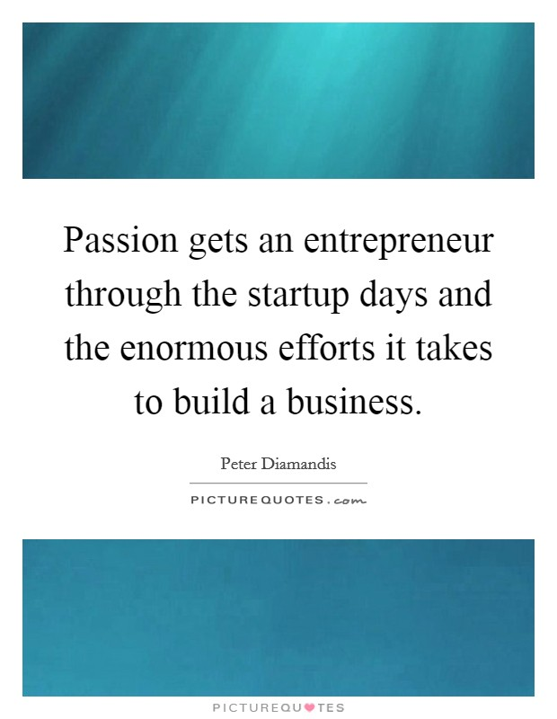 Passion gets an entrepreneur through the startup days and the enormous efforts it takes to build a business Picture Quote #1