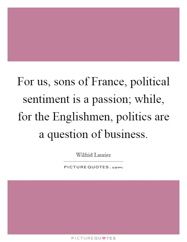 For us, sons of France, political sentiment is a passion; while, for the Englishmen, politics are a question of business Picture Quote #1