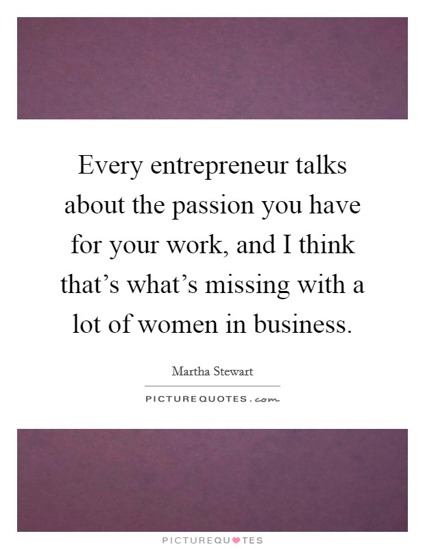 Every entrepreneur talks about the passion you have for your work, and I think that's what's missing with a lot of women in business Picture Quote #1