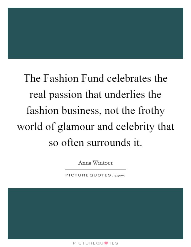 The Fashion Fund celebrates the real passion that underlies the fashion business, not the frothy world of glamour and celebrity that so often surrounds it Picture Quote #1
