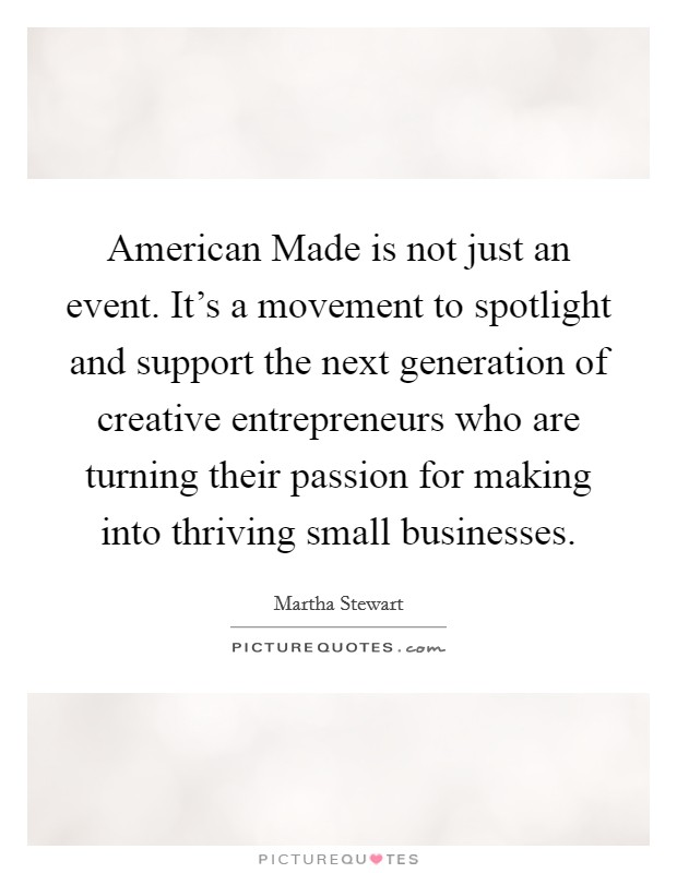 American Made is not just an event. It's a movement to spotlight and support the next generation of creative entrepreneurs who are turning their passion for making into thriving small businesses Picture Quote #1