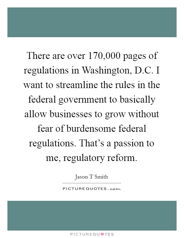 There are over 170,000 pages of regulations in Washington, D.C. I want to streamline the rules in the federal government to basically allow businesses to grow without fear of burdensome federal regulations. That's a passion to me, regulatory reform Picture Quote #1