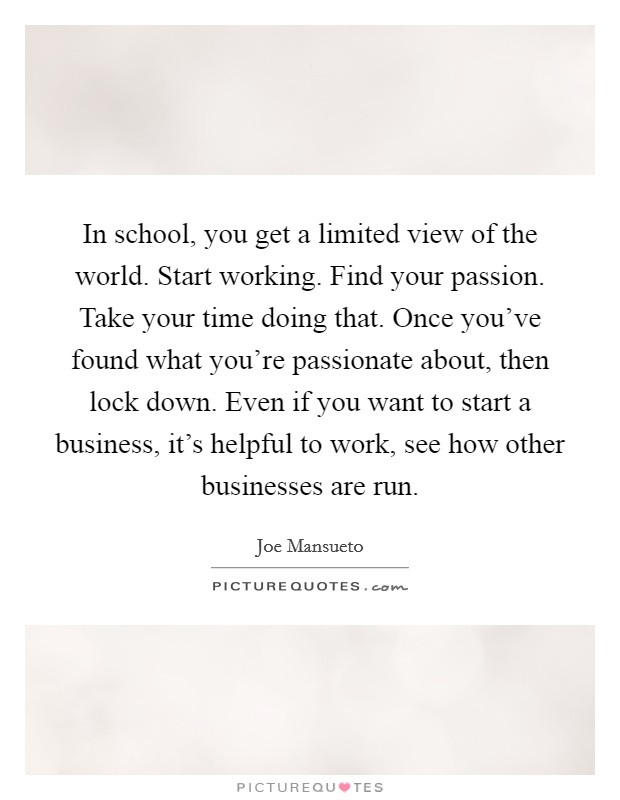In school, you get a limited view of the world. Start working. Find your passion. Take your time doing that. Once you've found what you're passionate about, then lock down. Even if you want to start a business, it's helpful to work, see how other businesses are run Picture Quote #1