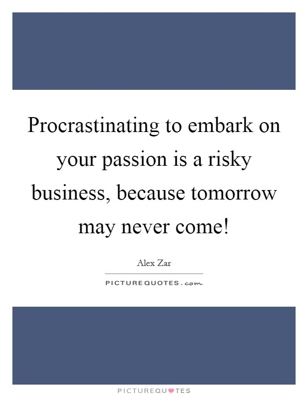 Procrastinating to embark on your passion is a risky business, because tomorrow may never come! Picture Quote #1