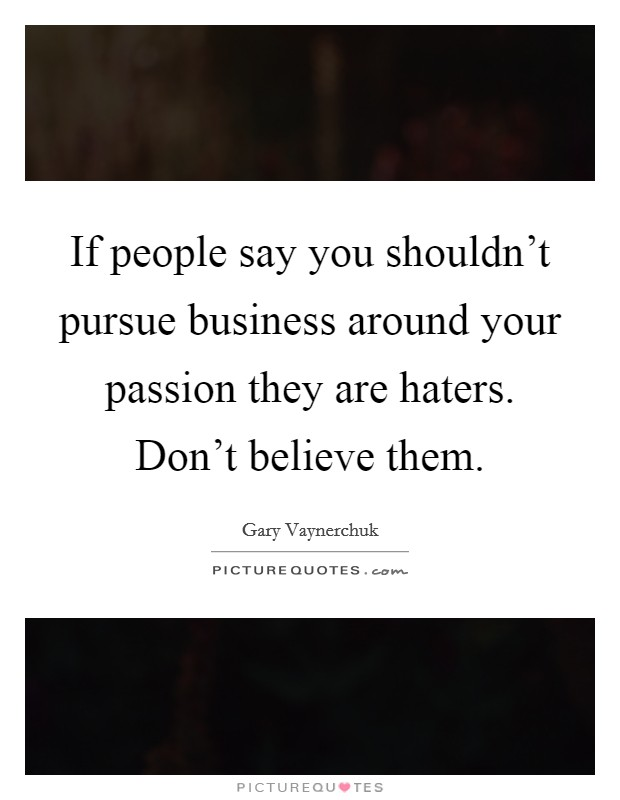 If people say you shouldn't pursue business around your passion they are haters. Don't believe them Picture Quote #1