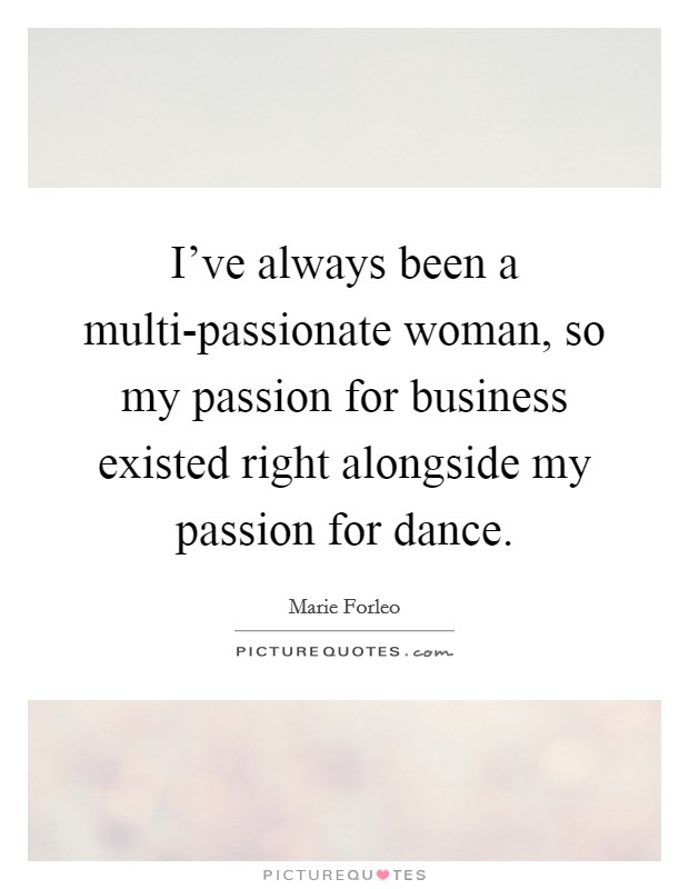 I've always been a multi-passionate woman, so my passion for business existed right alongside my passion for dance Picture Quote #1