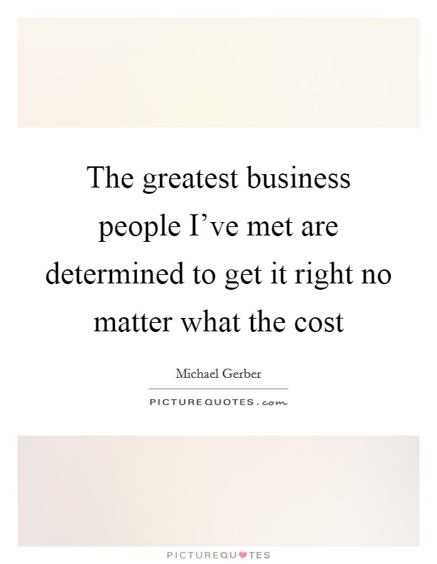 The greatest business people I've met are determined to get it right no matter what the cost Picture Quote #1