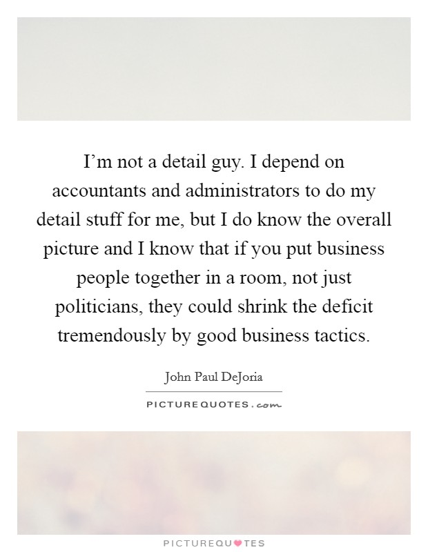 I'm not a detail guy. I depend on accountants and administrators to do my detail stuff for me, but I do know the overall picture and I know that if you put business people together in a room, not just politicians, they could shrink the deficit tremendously by good business tactics Picture Quote #1