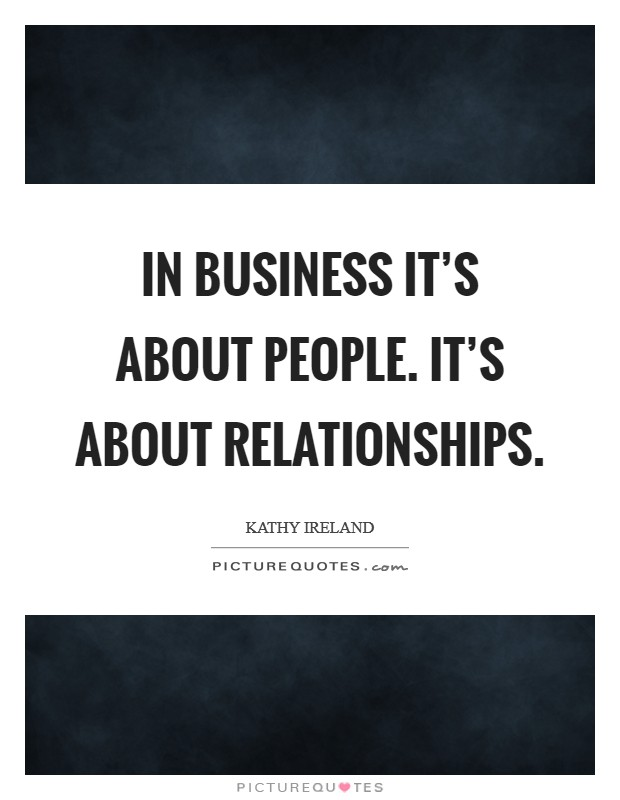 In business it's about people. It's about relationships. Picture Quote #1
