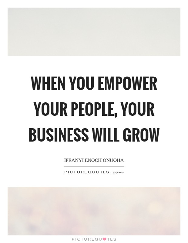 When you empower your people, your business will grow Picture Quote #1