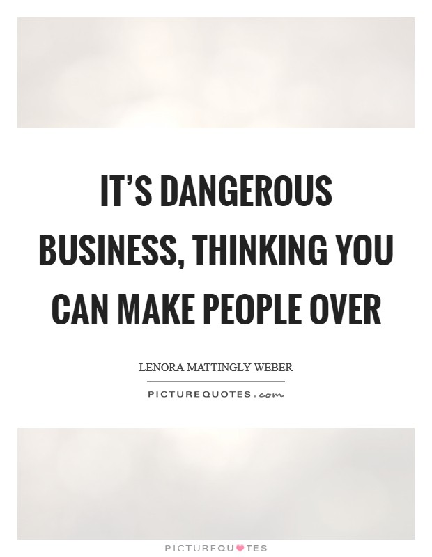 It's dangerous business, thinking you can make people over Picture Quote #1