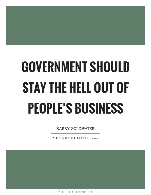 Government should stay the hell out of people's business Picture Quote #1