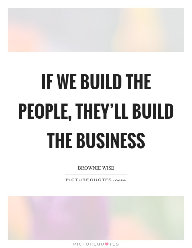 If we build the people, they'll build the business Picture Quote #1