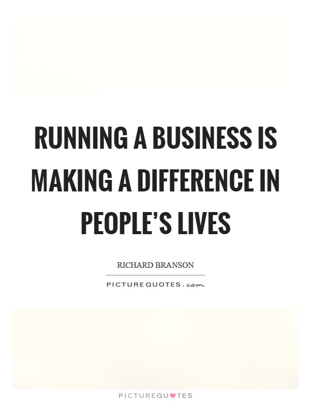 Running a business is making a difference in people's lives Picture Quote #1