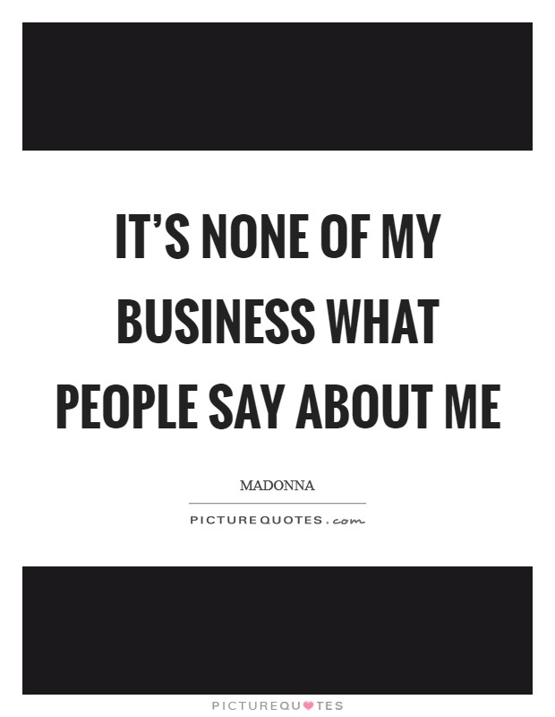 It's none of my business what people say about me Picture Quote #1