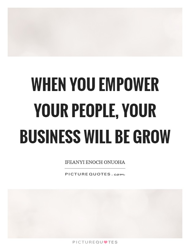 When you empower your people, your business will be grow Picture Quote #1