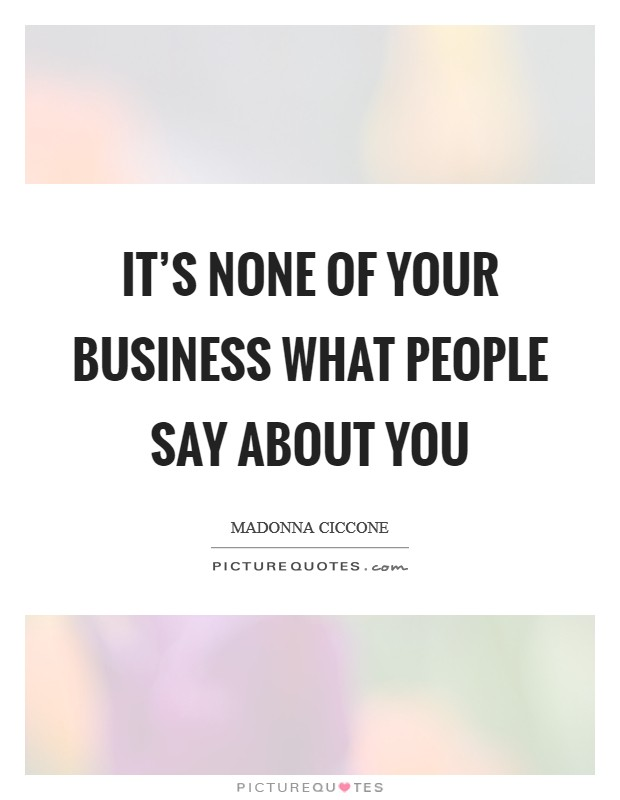 It's none of your business what people say about you Picture Quote #1