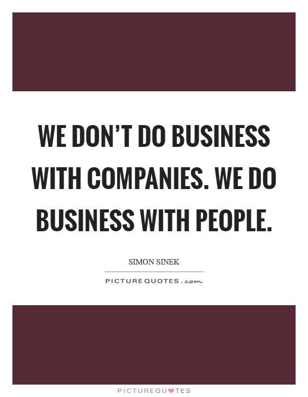 We don't do business with companies. We do business with people. Picture Quote #1