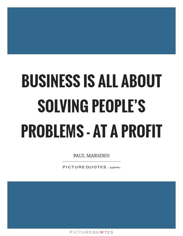 Business is all about solving people's problems - at a profit Picture Quote #1