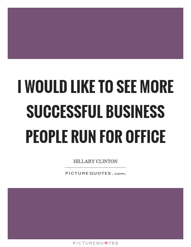 I would like to see more successful business people run for office Picture Quote #1