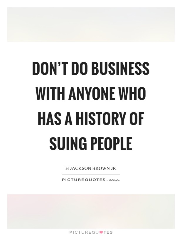 Don't do business with anyone who has a history of suing people Picture Quote #1