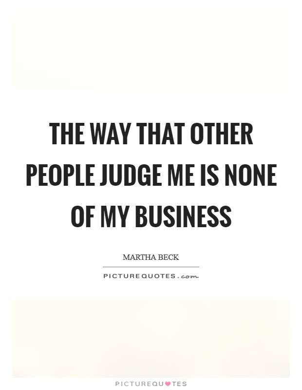 The way that other people judge me is none of my business Picture Quote #1