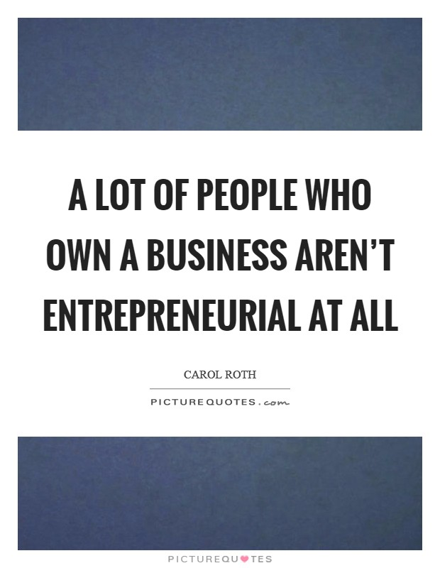 A lot of people who own a business aren't entrepreneurial at all Picture Quote #1