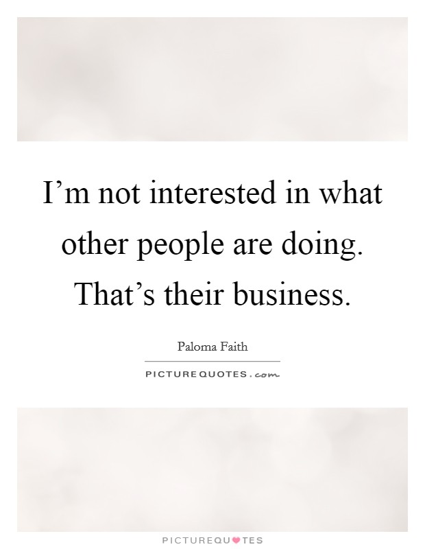 I'm not interested in what other people are doing. That's their business Picture Quote #1