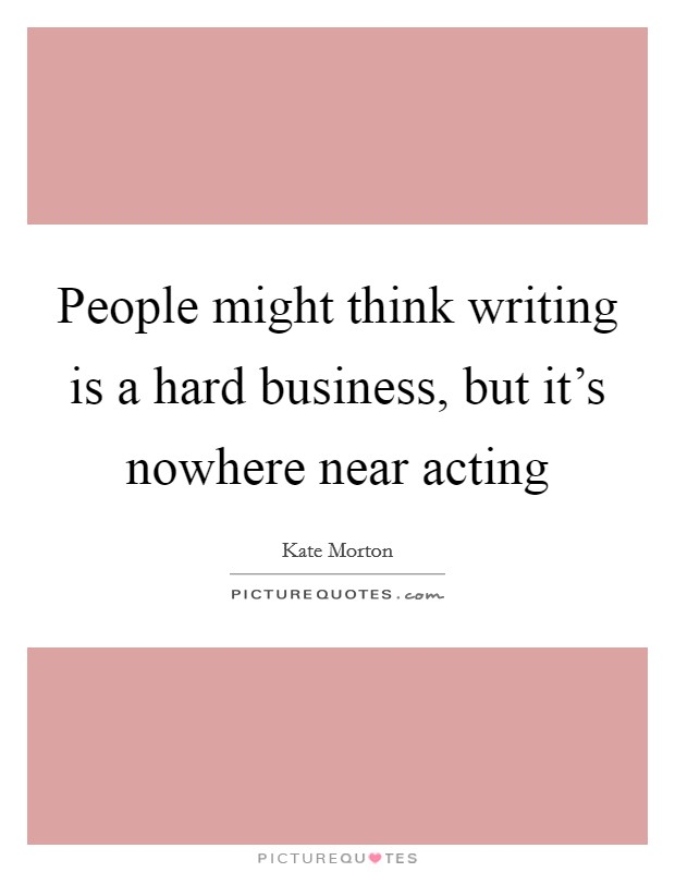 People might think writing is a hard business, but it's nowhere near acting Picture Quote #1