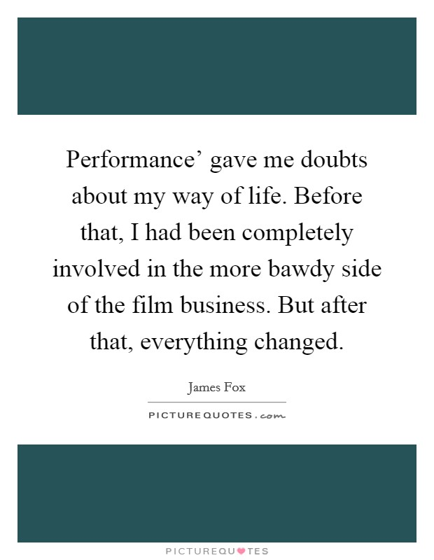 Performance' gave me doubts about my way of life. Before that, I had been completely involved in the more bawdy side of the film business. But after that, everything changed Picture Quote #1