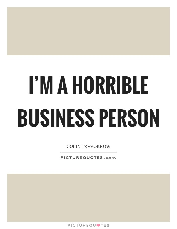 I'm a horrible business person Picture Quote #1