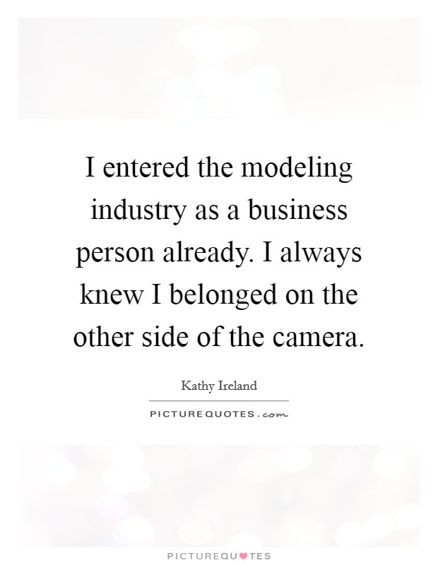 I entered the modeling industry as a business person already. I always knew I belonged on the other side of the camera Picture Quote #1