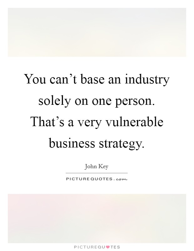 You can't base an industry solely on one person. That's a very vulnerable business strategy. Picture Quote #1