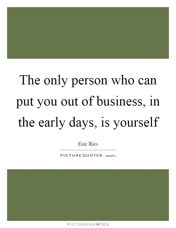 The only person who can put you out of business, in the early days, is yourself Picture Quote #1