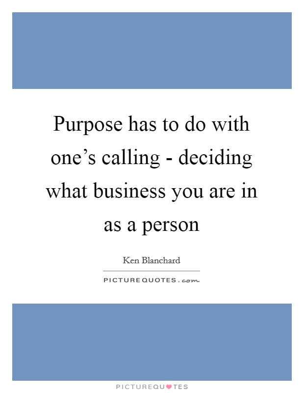 Purpose has to do with one's calling - deciding what business you are in as a person Picture Quote #1