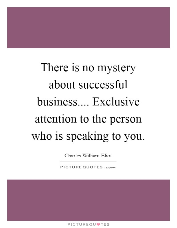 There is no mystery about successful business.... Exclusive attention to the person who is speaking to you Picture Quote #1