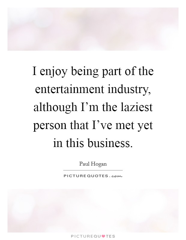 I enjoy being part of the entertainment industry, although I'm the laziest person that I've met yet in this business Picture Quote #1