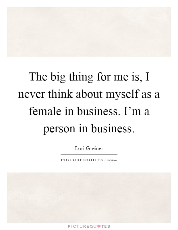 The big thing for me is, I never think about myself as a female in business. I'm a person in business. Picture Quote #1