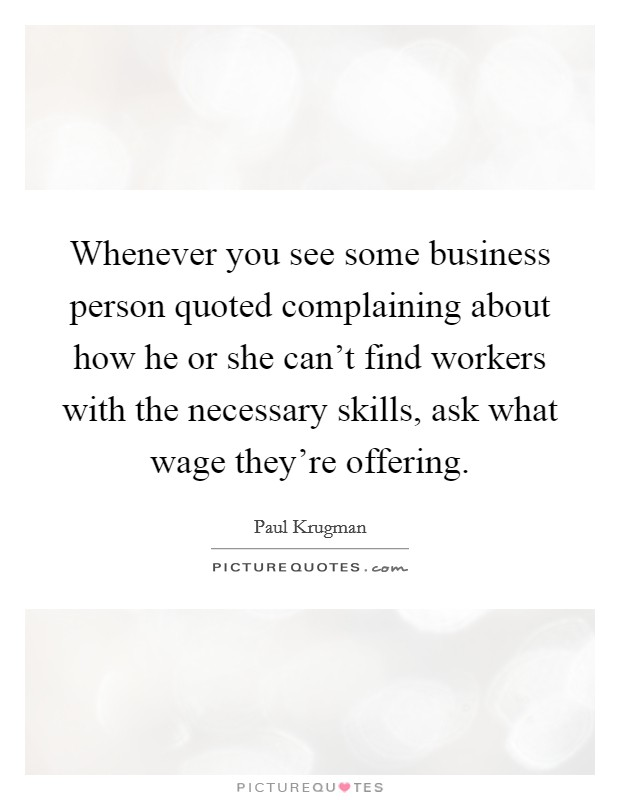 Whenever you see some business person quoted complaining about how he or she can't find workers with the necessary skills, ask what wage they're offering Picture Quote #1