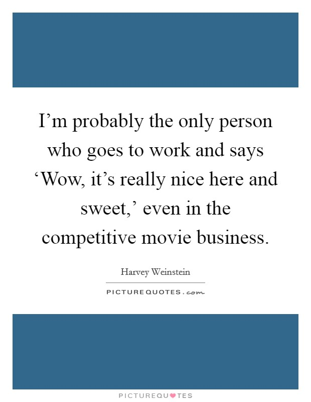 I'm probably the only person who goes to work and says 'Wow, it's really nice here and sweet,' even in the competitive movie business Picture Quote #1