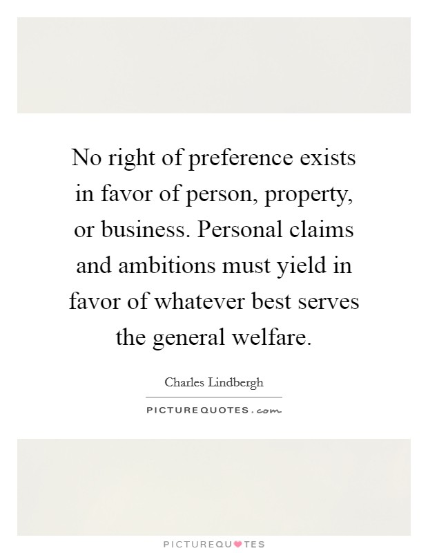 No right of preference exists in favor of person, property, or business. Personal claims and ambitions must yield in favor of whatever best serves the general welfare. Picture Quote #1